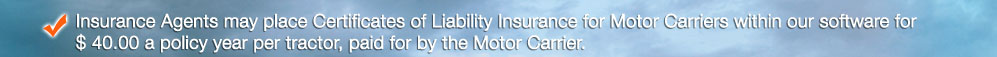 Insurance Agents may place Certificates of Liability Insurance for Motor Carriers within our software for $ 40.00 a policy year per tractor, paid for by the Motor Carrier.