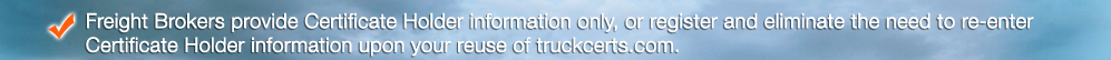 Freight Brokers provide Certificate Holder information only, or register and eliminate the need to re-enter Certificate Holder information upon your reuse of TruckCerts.com.